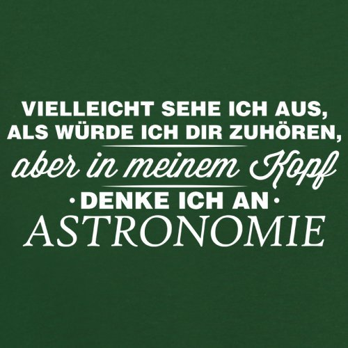 Vielleicht sehe ich aus als würde ich dir zuhören aber in meinem Kopf denke ich an Astronomie - Herren T-Shirt - 13 Farben Flaschengrün