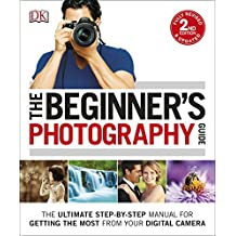 The Beginner's Photography Guide: (New Edition): The Ultimate Step-by-Step Manual for Getting the Most from your Digital Camera