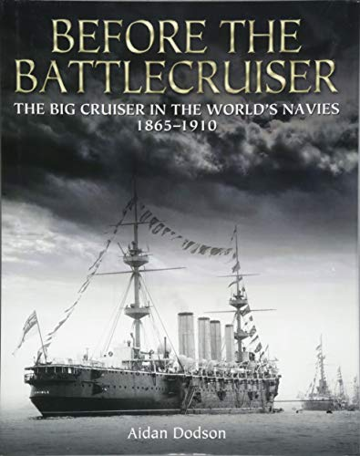 Before the Battlecruiser: The Big Cruiser in the World\'s Navies 1865-1910