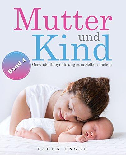 Mutter und Kind: Gesunde Babynahrung zum Selbermachen - Mit 40 einfachen und leckeren Rezepten für Ihr Baby - Band 4 (Baby Food Rezepte Kindle)
