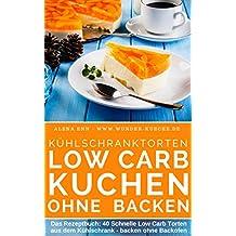 Kühlschranktorten ohne Zucker : Low Carb Kuchen ohne backen: Das Rezeptbuch - 40 Schnelle Low Carb Torten aus dem Kühlschrank - backen ohne Backofen ( ...  (Genussvoll abnehmen mit Low Carb 6)