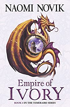 Empire of Ivory (The Temeraire Series, Book 4) by [Novik, Naomi]