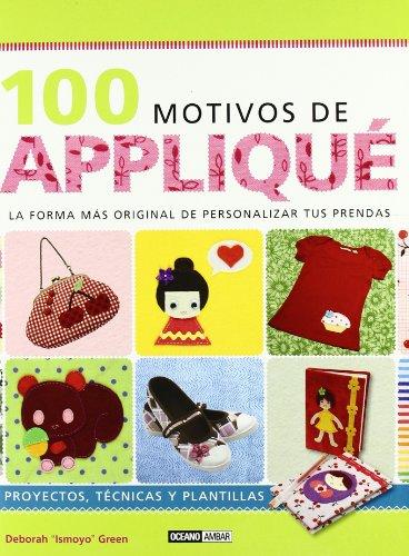 100 Motivos De Appliqué: Con cientos de combinaciones posibles y un sensacional catálogo de diseños únicos. (Ilustrados/Estilos de vida)