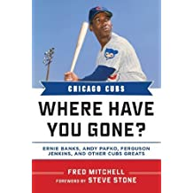 Chicago Cubs: Where Have You Gone? Ernie Banks, Andy Pafko, Ferguson Jenkins, and Other Cubs Greats 1st edition by Mitchell, Fred (2013) Hardcover
