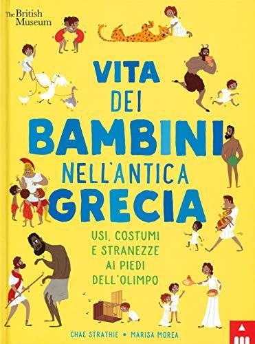 Vita dei bambini nell'antica Grecia. Usi, costumi e stranezze ai piedi dell'Olimpo. Ediz. a colori