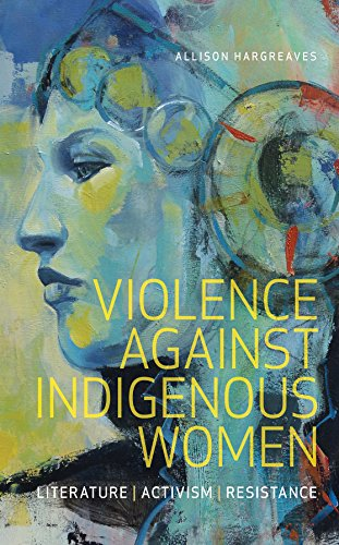 Violence Against Indigenous Women: Literature, Activism, Resistance (Indigenous Studies) por Allison Hargreaves