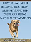 How to Save Your Beloved Dog From Arthritis and Hip Dysplasia Using Natural Treatments