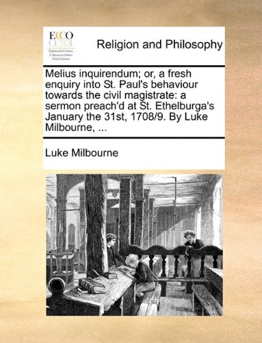 Melius inquirendum; or, a fresh enquiry into St. Paul's behaviour towards the civil magistrate: a sermon preach'd at St. Ethelburga's January the 31st, 1708/9. By Luke Milbourne, ...