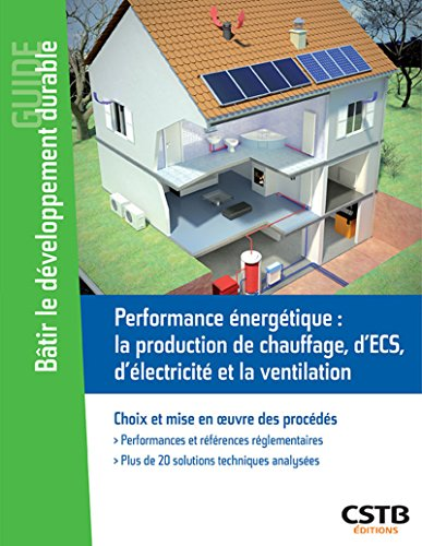 Performance énergétique : chauffage, ECS, photovoltaïque, ventilation: Choix et mise en oeuvre des procédés.