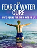 The Fear Of Water Cure - How To Overcome Your Fear Of Water For Life: Swimming Lessons, Swim Lessons, Learning to Swim, Swimming Books, Swim Workouts
