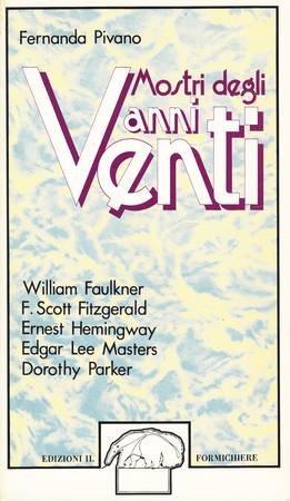 Mostri degli anni venti. William Faulkner - F. Scott Fitzgerald - Ernest Hemingway - Edgar Lee Master - Dorothy Parker