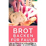Brot backen für Faule: Das Rezeptbuch - Brot und Brötchen selber backen - 40 schnelle, gelingsichere Rezepte für Anfänger & Fortgeschrittene - das Brotbackbuch ... Genießer (Backen - die besten Rezepte 15)