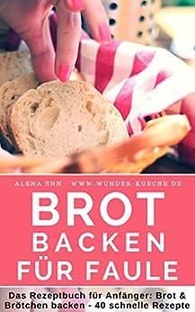 Brot backen für Faule: Das Rezeptbuch 40 schnelle, gelingsichere Rezepte für Anfänger & Fortgeschrittene (Backen - die besten Rezepte 15) von [Ènn, Aléna]