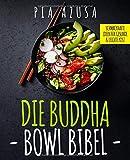 Die Buddha Bowl Bibel: Schmackhafte Ideen für gesunde und leichte Kost inkl. Buddha Bowl, Super Bowl, Easy Bowl uvm.