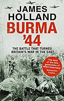 Burma '44: The Battle That Turned Britain's War in the East by [Holland, James]