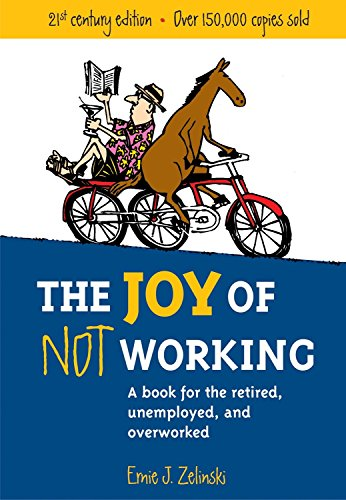 The Joy of Not Working: A Book for the Retired, Unemployed and Overworked por Ernie J. Zelinski