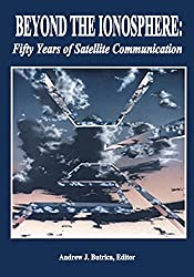 Beyond The Ionosphere: Fifty Years of Satellite Communication (The NASA History Series)