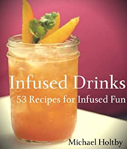 Infused Drinks: 53 Recipes for Infused Fun (English Edition) von [Holtby, Michael]
