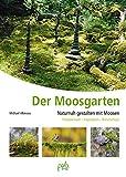 Der Moosgarten: Naturnah gestalten mit Moosen - Praxiswissen, Inspiration, Naturschutz