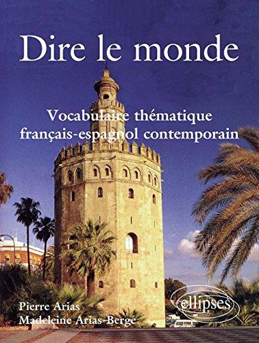 Dire le Monde Vocabulaire Thématique Francais-Espagnol Contemporain par Pierre Arias