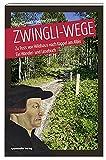 Zwingli-Wege: Zu Fuss von Wildhaus nach Kappel am Albis Ein Wander- und Lesebuch