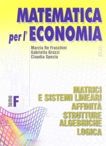 Matematica per l'economia. Modulo F: Matrici e sistemi lineari, affinit, strutture algebriche, logica. Per gli Ist. Tecnici commerciali: 3