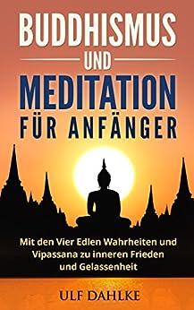 Buddhismus und Meditation für Anfänger: Mit den Vier Edlen Wahrheiten und Vipassana zu inneren Frieden und Gelassenheit von [Dahlke, Ulf]
