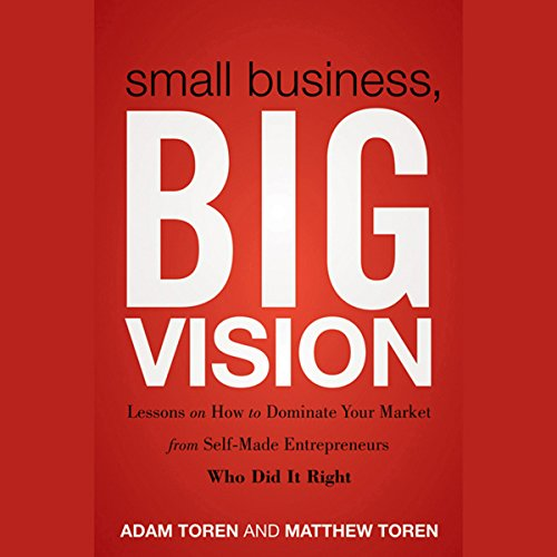 Small Business, Big Vision: Lessons on How to Dominate Your Market from Self-Made Entrepreneurs Who Did It Right  Audiolibri