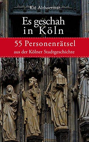 Es geschah in Köln: 55 Personenrätsel aus der Kölner Stadtgeschichte (Reihe
