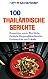 100 thailändische Gerichte: Spezialitäten aus der Thai-Küche. Exotische Currys und Wok-Gerichte, Fruchtgetränke und Cocktails