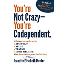 You're Not Crazy - You're Codependent.: What Everyone Affected By Addiction, Abuse, Trauma And Shaming Needs To Know To Have Peace In Their Lives (English Edition)