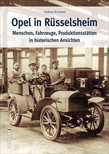 Opel in Rüsselsheim. Menschen, Fahrzeuge, Produktionsstätten in historischen Ansichten. Zeitreise von den Anfängen des Werkes in einem Kuhstall bis ... am Fließband (Sutton Archivbilder)