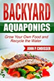 Backyard Aquaponics -- Grow Your Own Food: Harvest Fish and Vegetables and Recycle the Water