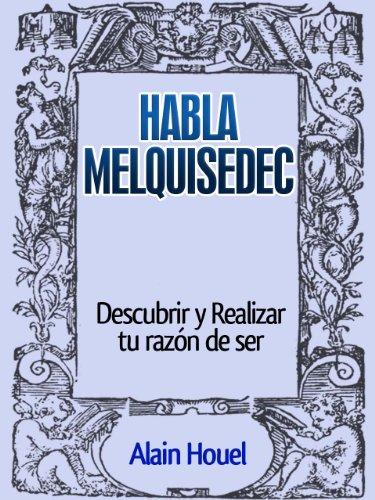 Habla Melquisedec, Descubre Tu Razón de ser por Alain Houel