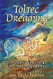 Toltec Dreaming: Don Juans Teachings on the Energy Body