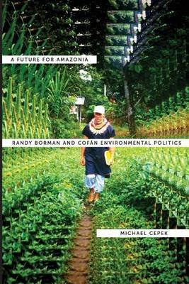 [A Future for Amazonia: Randy Borman and Cofan Environmental Politics] (By: Michael Cepek) [published: January, 2013]