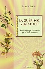 La guérison vibratoire - Êveil énergétique et évolution par les huiles essentielles de Deborah Eidson
