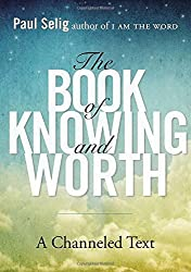 The Book of Knowing and Worth: A Channeled Text by Paul Selig (2013-12-26)