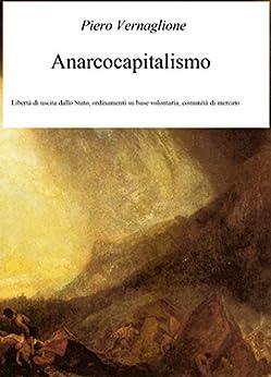 Anarcocapitalismo: Libertà di uscita dallo Stato, ordinamenti su base volontaria, comunità di mercato di [Vernaglione, Piero]