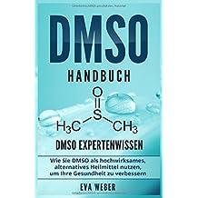 DMSO Handbuch: DMSO Expertenwissen. Wie Sie DMSO als hochwirksames, alternatives Heilmittel nutzen, um Ihre Gesundheit zu verbessern