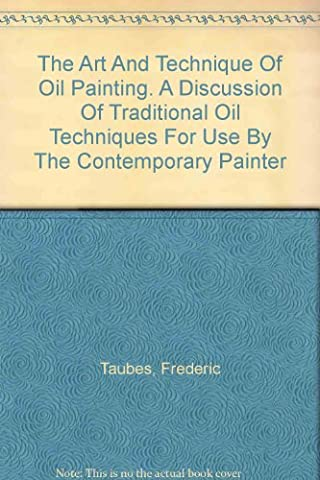 The Art And Technique Of Oil Painting. A Discussion Of Traditional Oil Techniques For Use By The Contemporary Painter