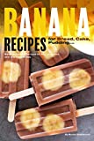 Banana Recipes for Bread, Cake, Pudding... Banana Everything!: Banana Packed Recipes for Any Occasion and Any Time of Day