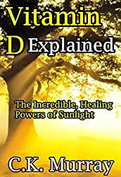 Vitamin D Explained - The Incredible, Healing Powers of Sunlight (Vitamin D, Sunlight, Vitamins and Supplements, Healthy Living, Green Lifestyle)