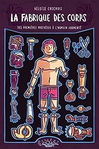 La fabrique des corps : Des premières prothèses à l'humain augmenté par Chochois