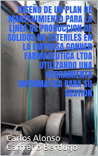 DISEÑO  DE UN PLAN DE MANTENIMIENTO PARA LA LÍNEA DE PRODUCCIÓN DE SÓLIDOS NO ESTERILES  UTILIZANDO UNA HERRAMIENTA INFORMATICA PARA SU GESTION (1) por Carlos Alonso Carrreño Berdugo