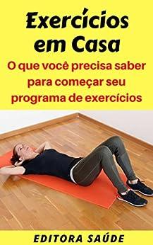 Exercícios em Casa: O que você precisa saber para começar seu programa de exercícios (Portuguese Edition) de [Saúde, Editora]