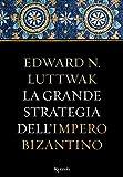 La grande strategia dell'Impero Bizantino (Storica)