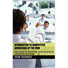 Introduction to competitive advantages of the firm: Easy course for everything worth-knowing for competitive advantages (English Edition)