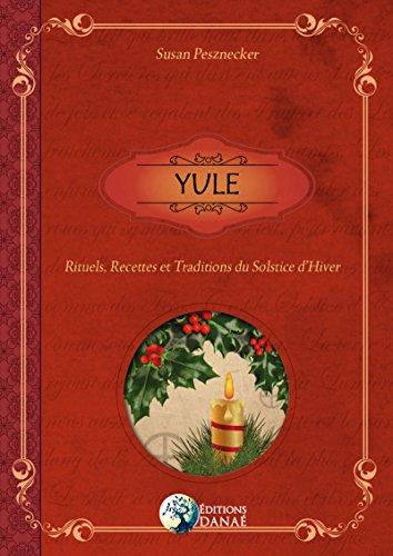 Yule: Rituels, Recettes et Traditions du...