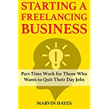 Starting a Freelancing Business: Part-Time Work for Those Who Wants to Quit Their Day Jobs (English Edition)